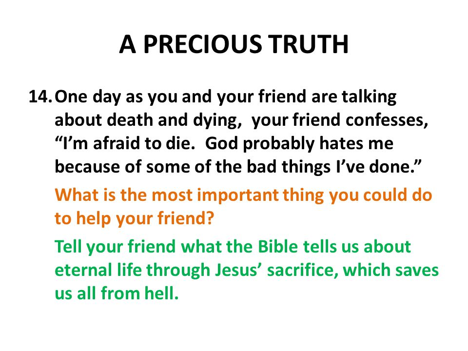 A PRECIOUS TRUTH 14.One day as you and your friend are talking about death and dying, your friend confesses, I'm afraid to die.