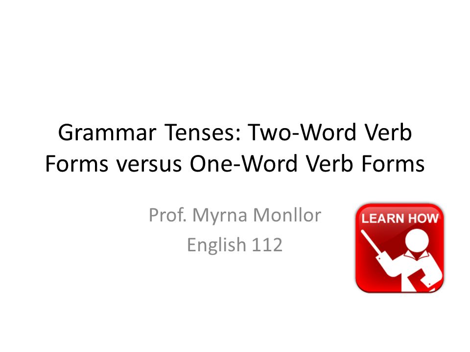 Grammar Tenses: Two-Word Verb Forms versus One-Word Verb Forms Prof. Myrna Monllor English 112
