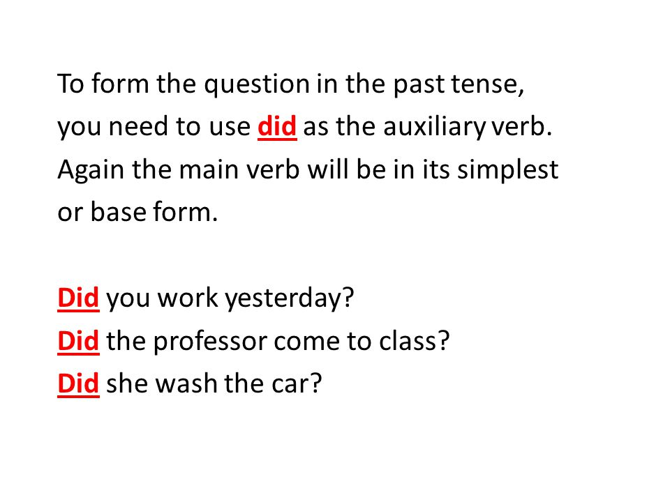 To form the question in the past tense, you need to use did as the auxiliary verb.