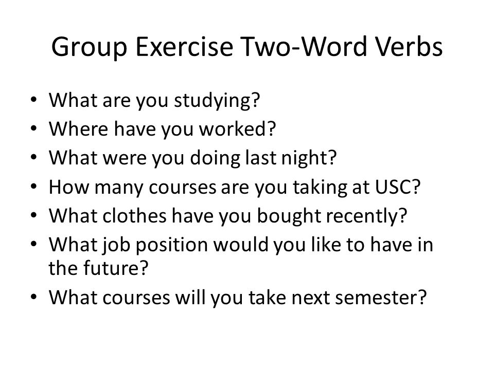 Group Exercise Two-Word Verbs What are you studying.