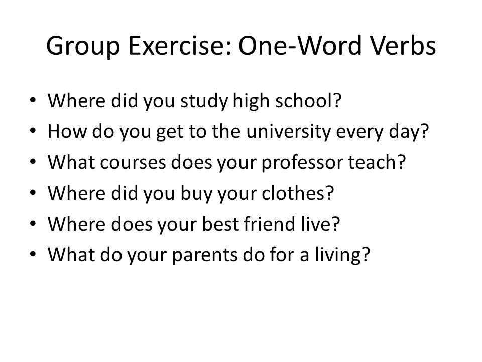Group Exercise: One-Word Verbs Where did you study high school.