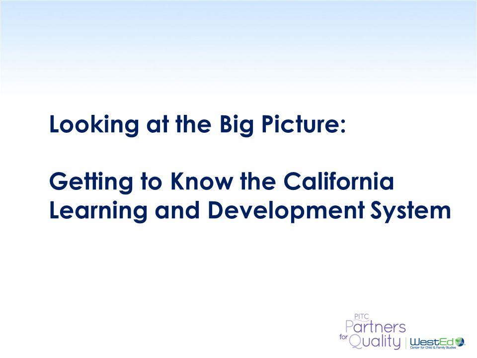WestEd.org Looking at the Big Picture: Getting to Know the California Learning and Development System