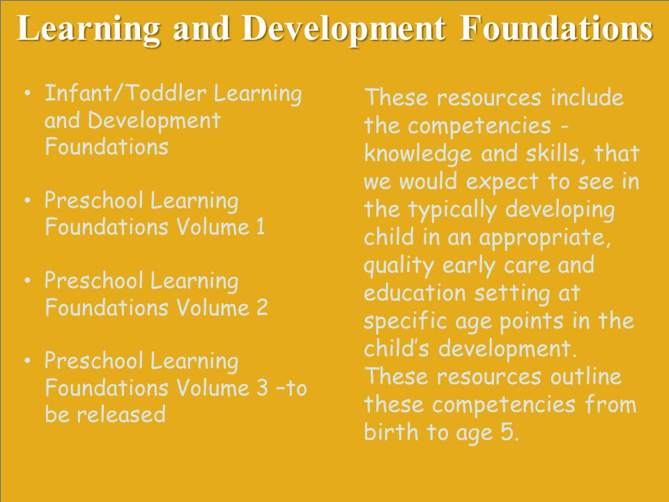 WestEd.org Learning and Development Foundations Infant/Toddler Learning and Development Foundations Preschool Learning Foundations Volume 1 Preschool Learning Foundations Volume 2 Preschool Learning Foundations Volume 3 –to be released These resources include the competencies - knowledge and skills, that we would expect to see in the typically developing child in an appropriate, quality early care and education setting at specific age points in the child's development.
