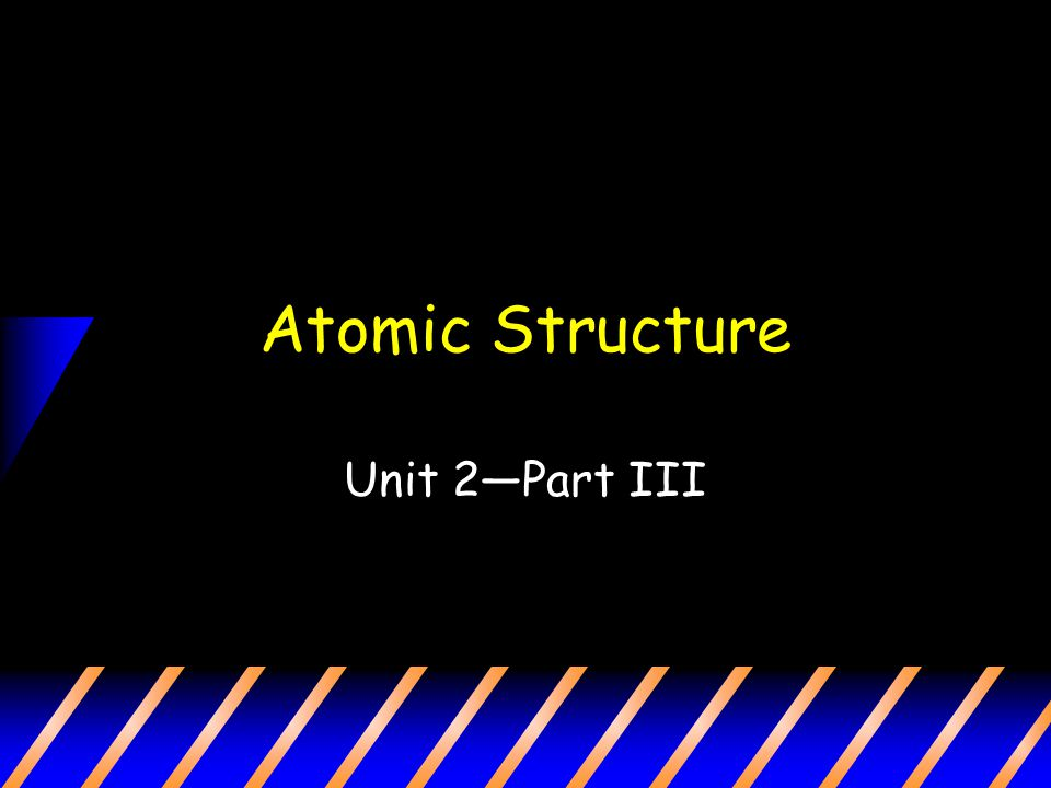Atomic Structure Unit 2—Part III