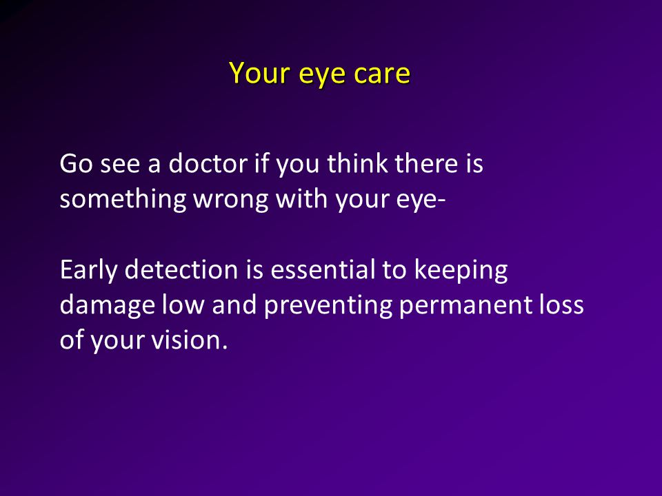 Your eye care Go see a doctor if you think there is something wrong with your eye- Early detection is essential to keeping damage low and preventing permanent loss of your vision.