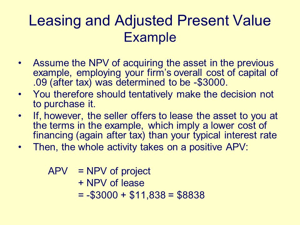 Leasing and Adjusted Present Value Example Assume the NPV of acquiring the asset in the previous example, employing your firm's overall cost of capital of.09 (after tax) was determined to be -$3000.