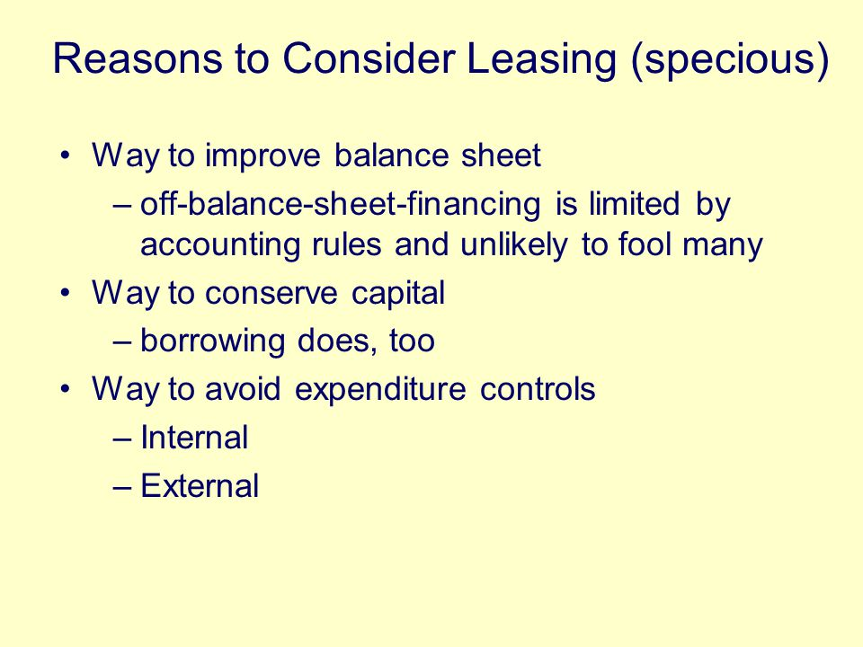 Way to improve balance sheet –off-balance-sheet-financing is limited by accounting rules and unlikely to fool many Way to conserve capital –borrowing does, too Way to avoid expenditure controls –Internal –External Reasons to Consider Leasing (specious)
