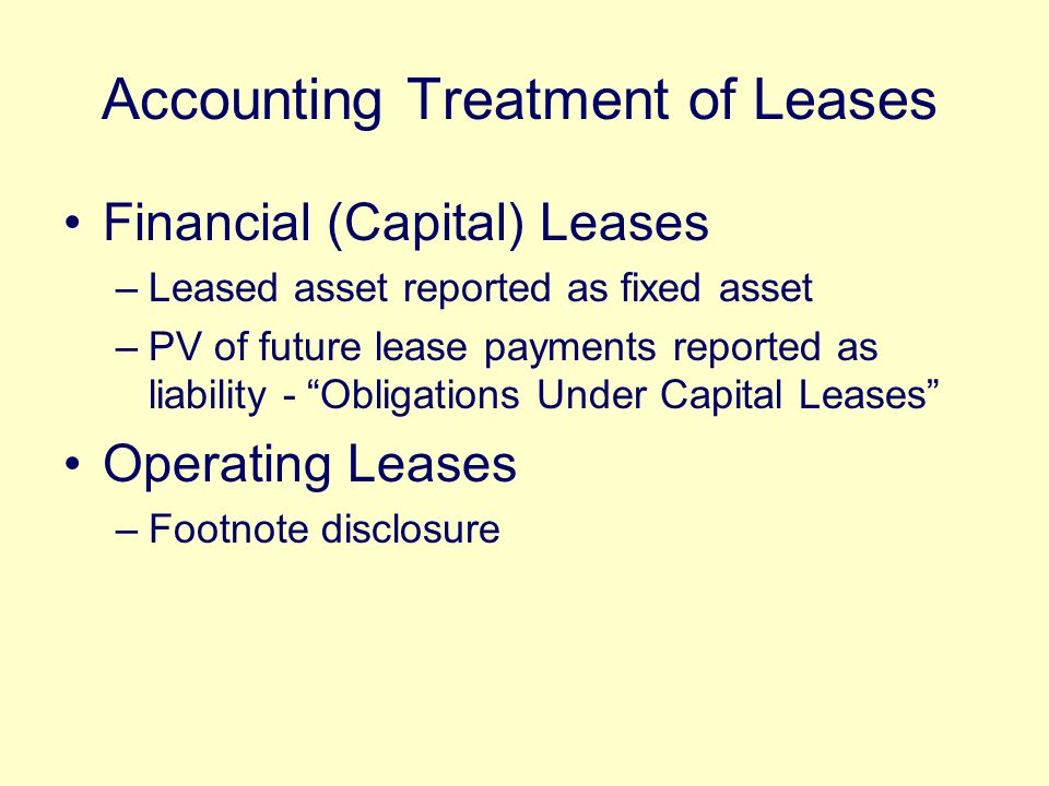 Accounting Treatment of Leases Financial (Capital) Leases –Leased asset reported as fixed asset –PV of future lease payments reported as liability - Obligations Under Capital Leases Operating Leases –Footnote disclosure