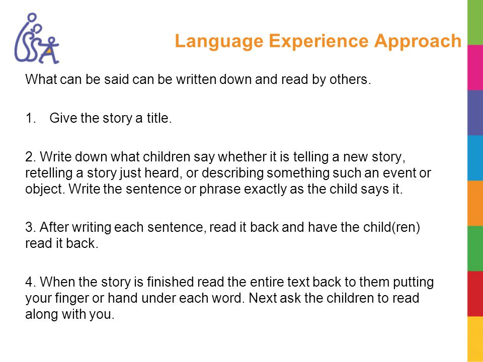 Language Experience Approach What can be said can be written down and read by others.