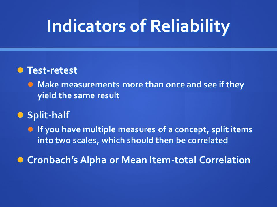 Indicators of Reliability Test-retest Test-retest Make measurements more than once and see if they yield the same result Make measurements more than once and see if they yield the same result Split-half Split-half If you have multiple measures of a concept, split items into two scales, which should then be correlated If you have multiple measures of a concept, split items into two scales, which should then be correlated Cronbach's Alpha or Mean Item-total Correlation Cronbach's Alpha or Mean Item-total Correlation