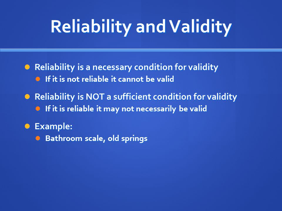 Reliability and Validity Reliability is a necessary condition for validity Reliability is a necessary condition for validity If it is not reliable it cannot be valid If it is not reliable it cannot be valid Reliability is NOT a sufficient condition for validity Reliability is NOT a sufficient condition for validity If it is reliable it may not necessarily be valid If it is reliable it may not necessarily be valid Example: Example: Bathroom scale, old springs Bathroom scale, old springs