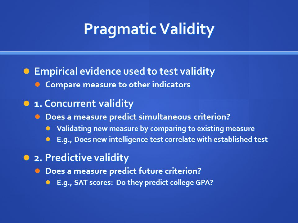 Pragmatic Validity Empirical evidence used to test validity Empirical evidence used to test validity Compare measure to other indicators Compare measure to other indicators 1.