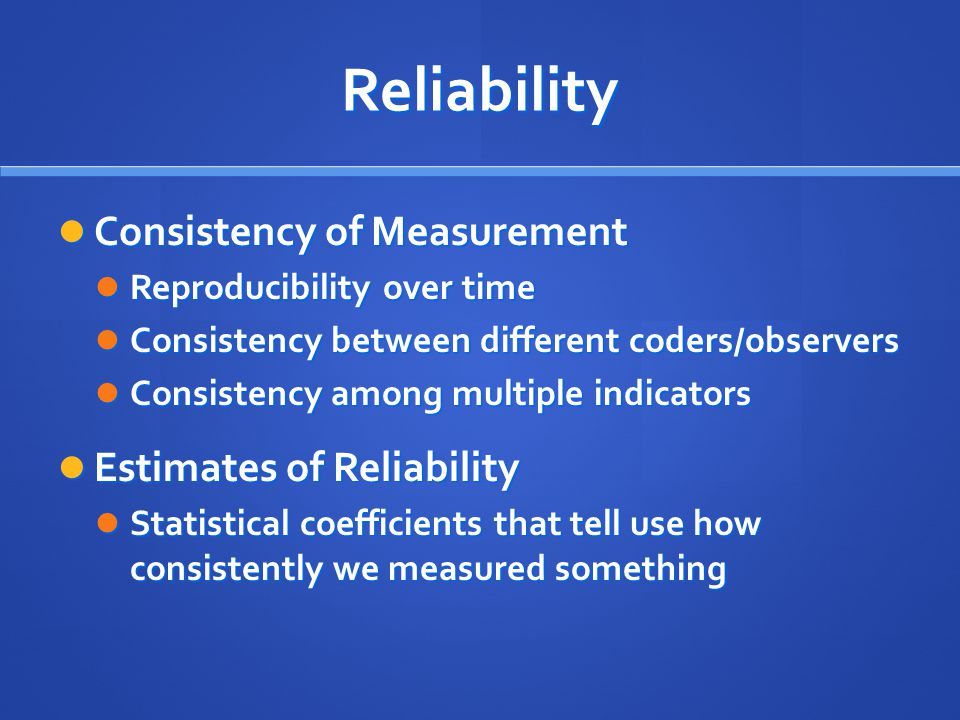 Reliability Consistency of Measurement Consistency of Measurement Reproducibility over time Reproducibility over time Consistency between different coders/observers Consistency between different coders/observers Consistency among multiple indicators Consistency among multiple indicators Estimates of Reliability Estimates of Reliability Statistical coefficients that tell use how consistently we measured something Statistical coefficients that tell use how consistently we measured something