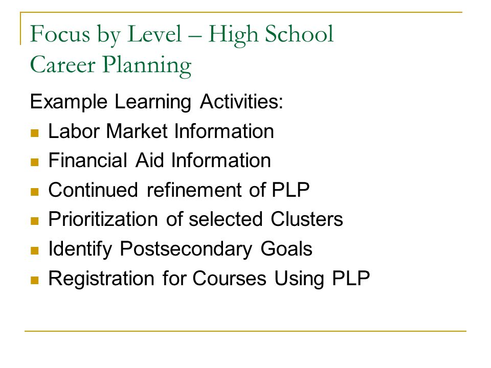 Focus by Level – High School Career Planning Example Learning Activities: Labor Market Information Financial Aid Information Continued refinement of PLP Prioritization of selected Clusters Identify Postsecondary Goals Registration for Courses Using PLP