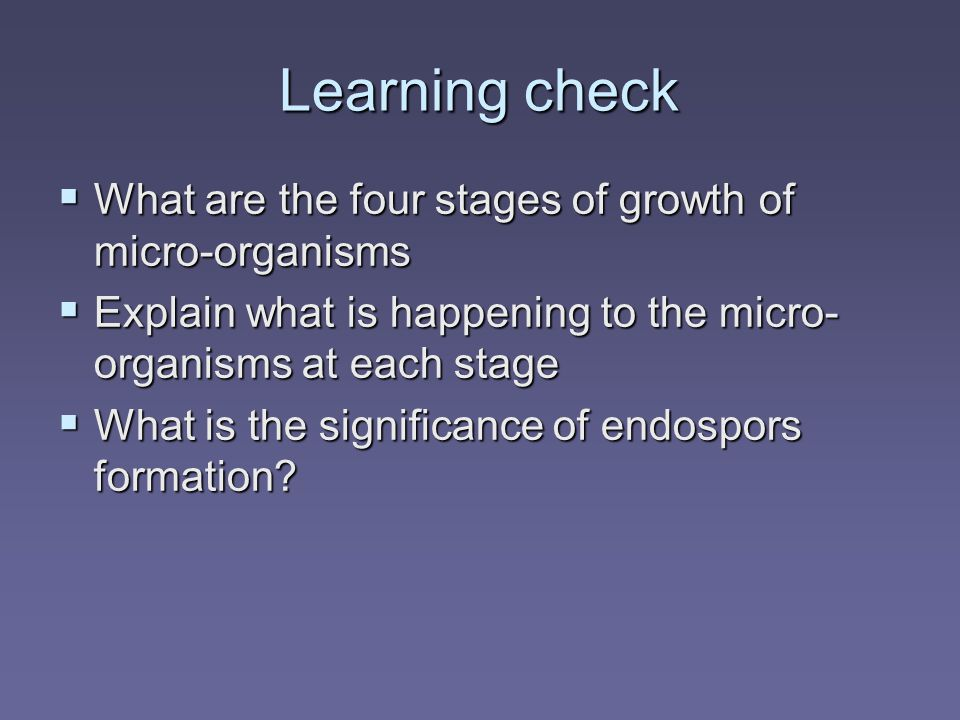 Learning check  What are the four stages of growth of micro-organisms  Explain what is happening to the micro- organisms at each stage  What is the significance of endospors formation
