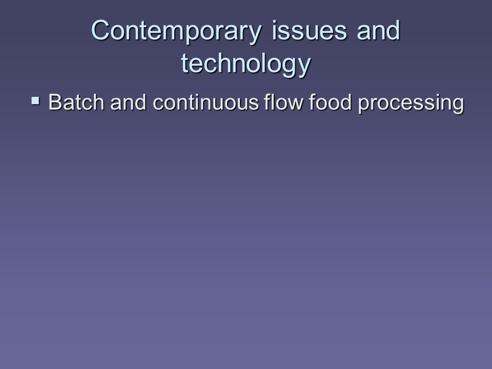 Contemporary issues and technology  Batch and continuous flow food processing