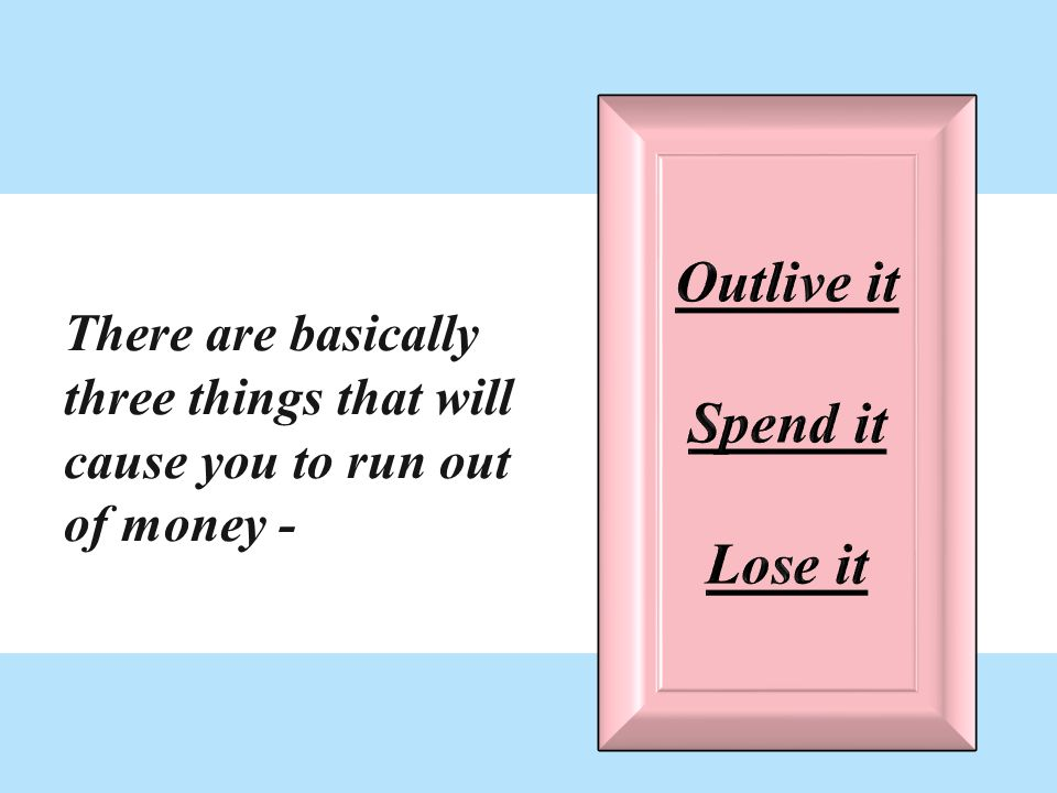 There are basically three things that will cause you to run out of money -