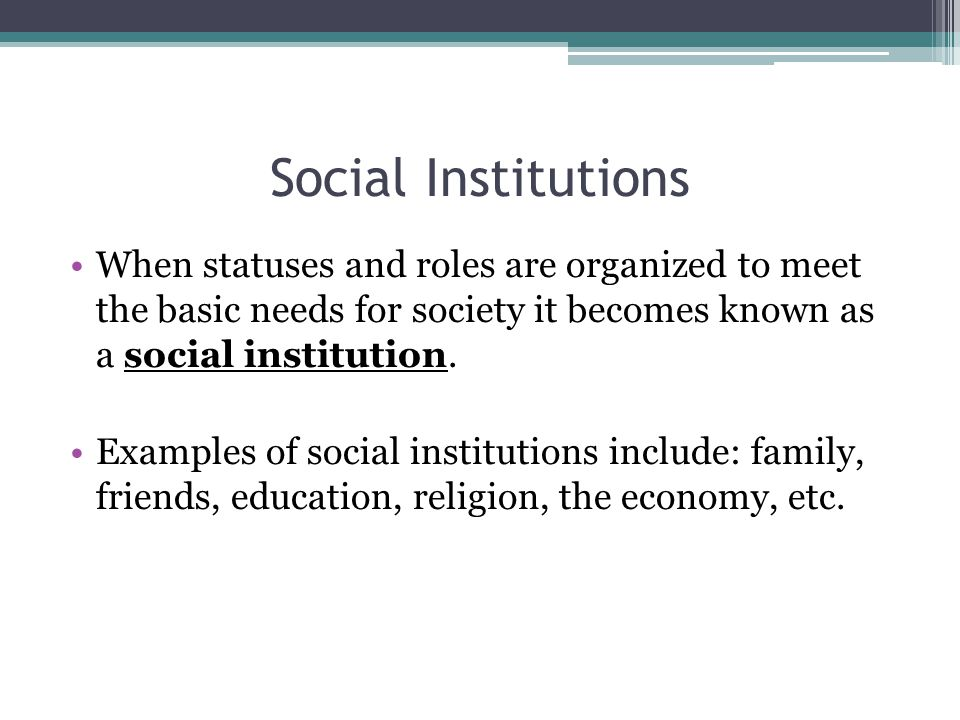 Social Institutions When statuses and roles are organized to meet the basic needs for society it becomes known as a social institution.