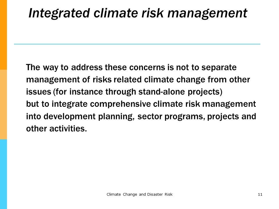 Climate Change and Disaster Risk11 Integrated climate risk management The way to address these concerns is not to separate management of risks related climate change from other issues (for instance through stand-alone projects) but to integrate comprehensive climate risk management into development planning, sector programs, projects and other activities.
