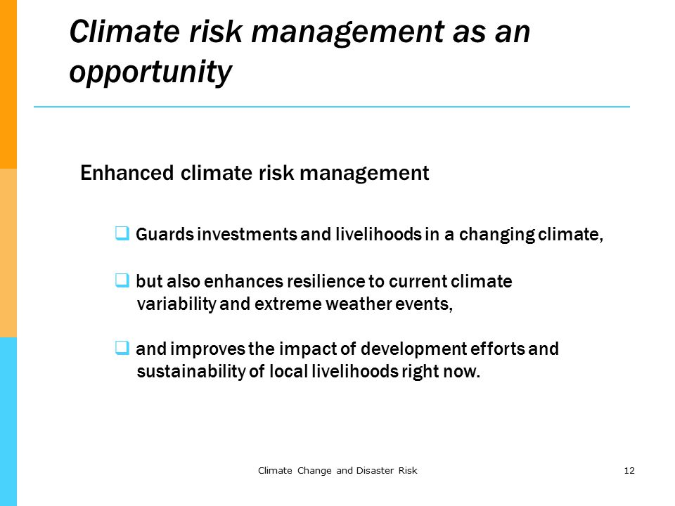 Climate Change and Disaster Risk12 Climate risk management as an opportunity Enhanced climate risk management  Guards investments and livelihoods in a changing climate,  but also enhances resilience to current climate variability and extreme weather events,  and improves the impact of development efforts and sustainability of local livelihoods right now.