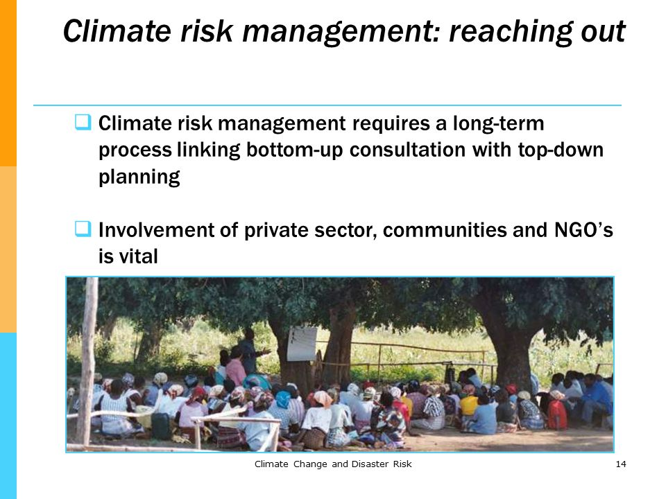 Climate Change and Disaster Risk14 Climate risk management: reaching out  Climate risk management requires a long-term process linking bottom-up consultation with top-down planning  Involvement of private sector, communities and NGO's is vital