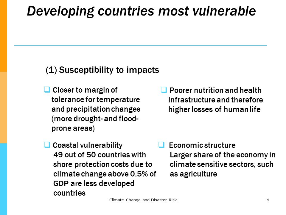 Climate Change and Disaster Risk4 Developing countries most vulnerable (1) Susceptibility to impacts  Closer to margin of tolerance for temperature and precipitation changes (more drought- and flood- prone areas)  Poorer nutrition and health infrastructure and therefore higher losses of human life  Coastal vulnerability 49 out of 50 countries with shore protection costs due to climate change above 0.5% of GDP are less developed countries  Economic structure Larger share of the economy in climate sensitive sectors, such as agriculture