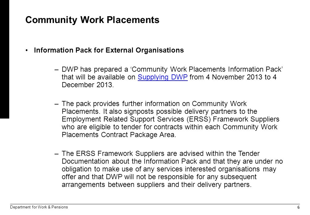 6 Department for Work & Pensions Community Work Placements Information Pack for External Organisations –DWP has prepared a 'Community Work Placements Information Pack' that will be available on Supplying DWP from 4 November 2013 to 4 December 2013.Supplying DWP –The pack provides further information on Community Work Placements.