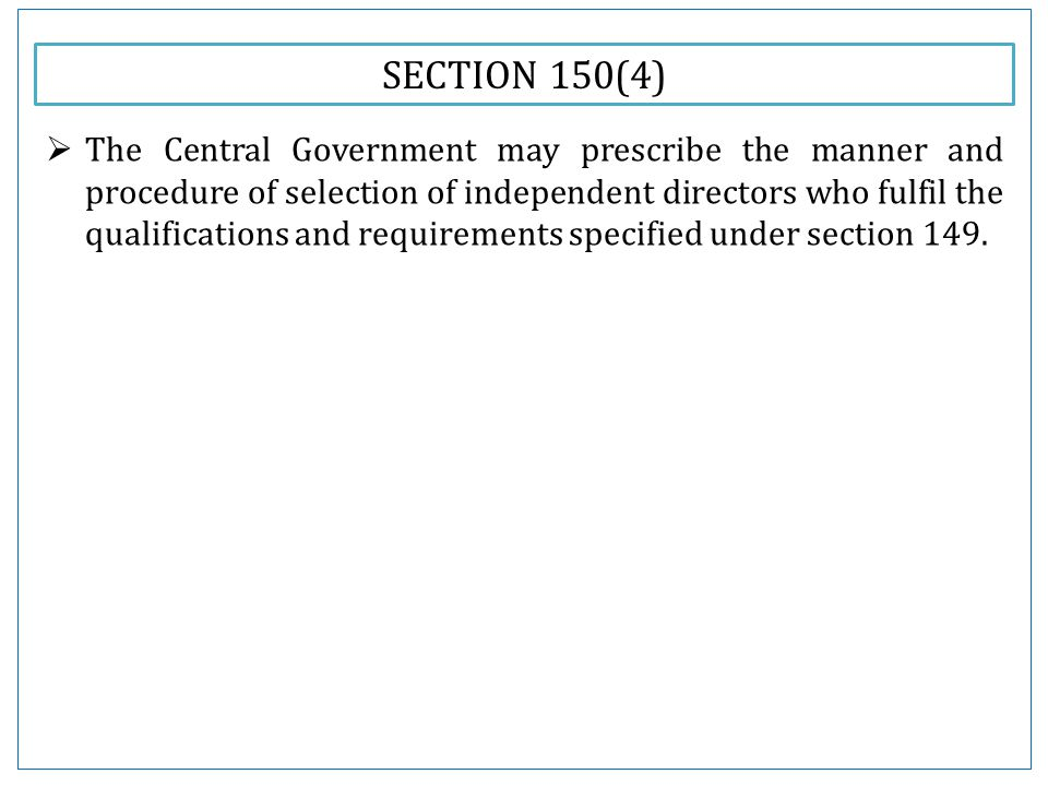 SECTION 150(4)  The Central Government may prescribe the manner and procedure of selection of independent directors who fulfil the qualifications and requirements specified under section 149.