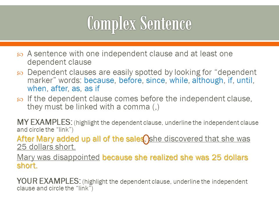  A sentence with one independent clause and at least one dependent clause  Dependent clauses are easily spotted by looking for dependent marker words: because, before, since, while, although, if, until, when, after, as, as if  If the dependent clause comes before the independent clause, they must be linked with a comma (,) MY EXAMPLES: (highlight the dependent clause, underline the independent clause and circle the link ) After Mary added up all of the sales After Mary added up all of the sales, she discovered that she was 25 dollars short.