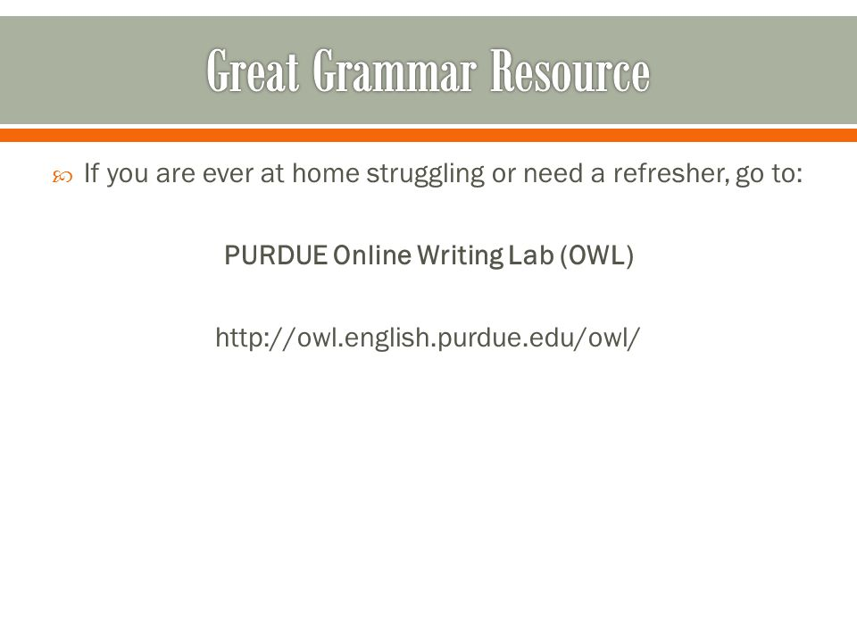  If you are ever at home struggling or need a refresher, go to: PURDUE Online Writing Lab (OWL)