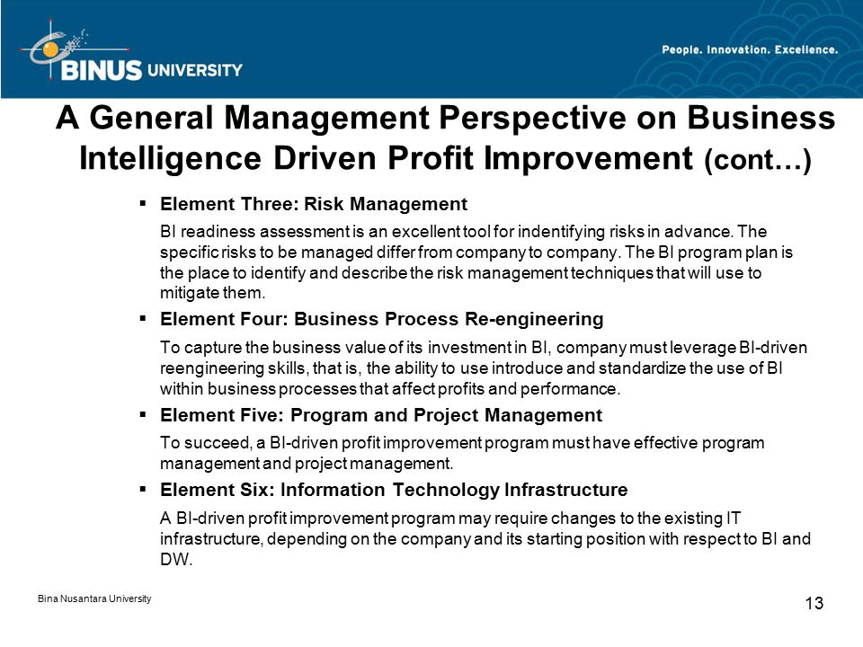A General Management Perspective on Business Intelligence Driven Profit Improvement (cont…)  Element Three: Risk Management BI readiness assessment is an excellent tool for indentifying risks in advance.