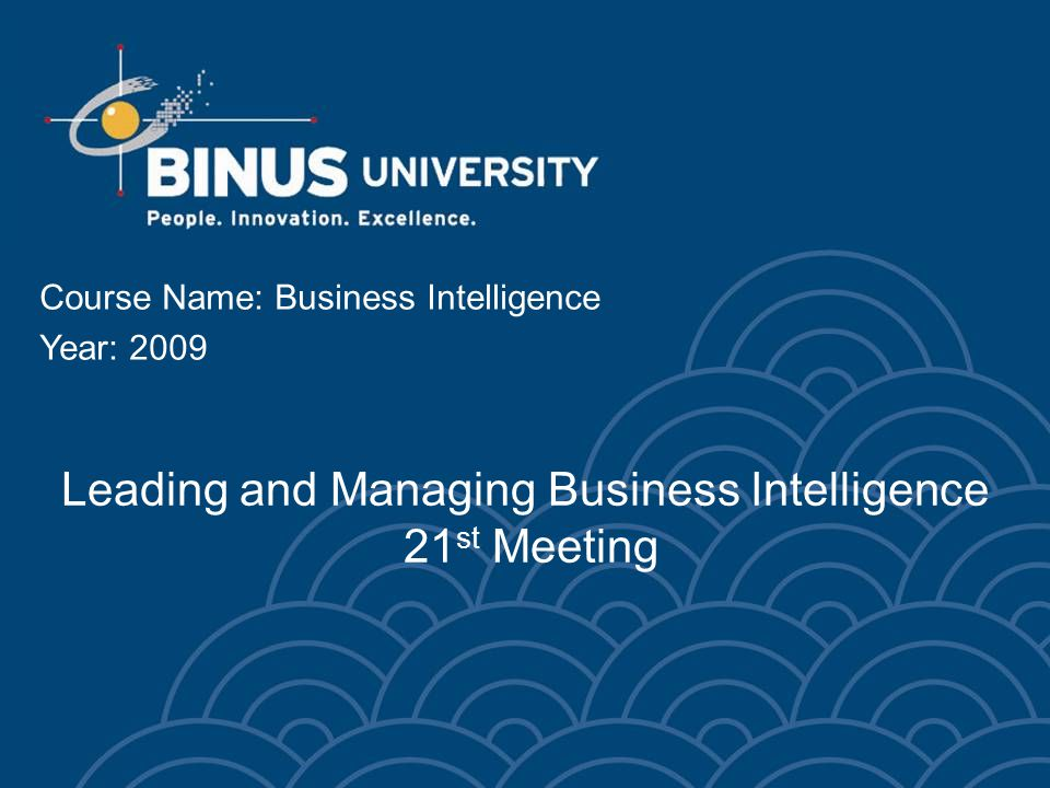 Leading and Managing Business Intelligence 21 st Meeting Course Name: Business Intelligence Year: 2009