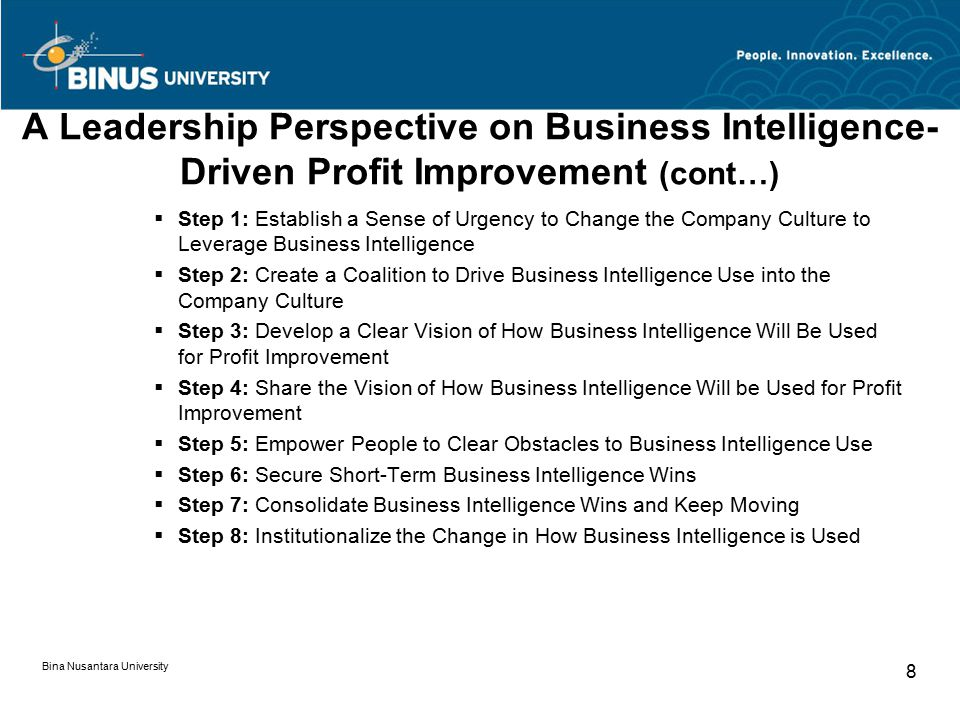 A Leadership Perspective on Business Intelligence- Driven Profit Improvement (cont…)  Step 1: Establish a Sense of Urgency to Change the Company Culture to Leverage Business Intelligence  Step 2: Create a Coalition to Drive Business Intelligence Use into the Company Culture  Step 3: Develop a Clear Vision of How Business Intelligence Will Be Used for Profit Improvement  Step 4: Share the Vision of How Business Intelligence Will be Used for Profit Improvement  Step 5: Empower People to Clear Obstacles to Business Intelligence Use  Step 6: Secure Short-Term Business Intelligence Wins  Step 7: Consolidate Business Intelligence Wins and Keep Moving  Step 8: Institutionalize the Change in How Business Intelligence is Used Bina Nusantara University 8