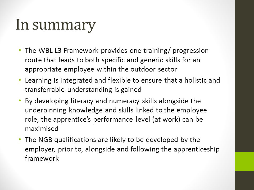 In summary The WBL L3 Framework provides one training/ progression route that leads to both specific and generic skills for an appropriate employee within the outdoor sector Learning is integrated and flexible to ensure that a holistic and transferrable understanding is gained By developing literacy and numeracy skills alongside the underpinning knowledge and skills linked to the employee role, the apprentice's performance level (at work) can be maximised The NGB qualifications are likely to be developed by the employer, prior to, alongside and following the apprenticeship framework