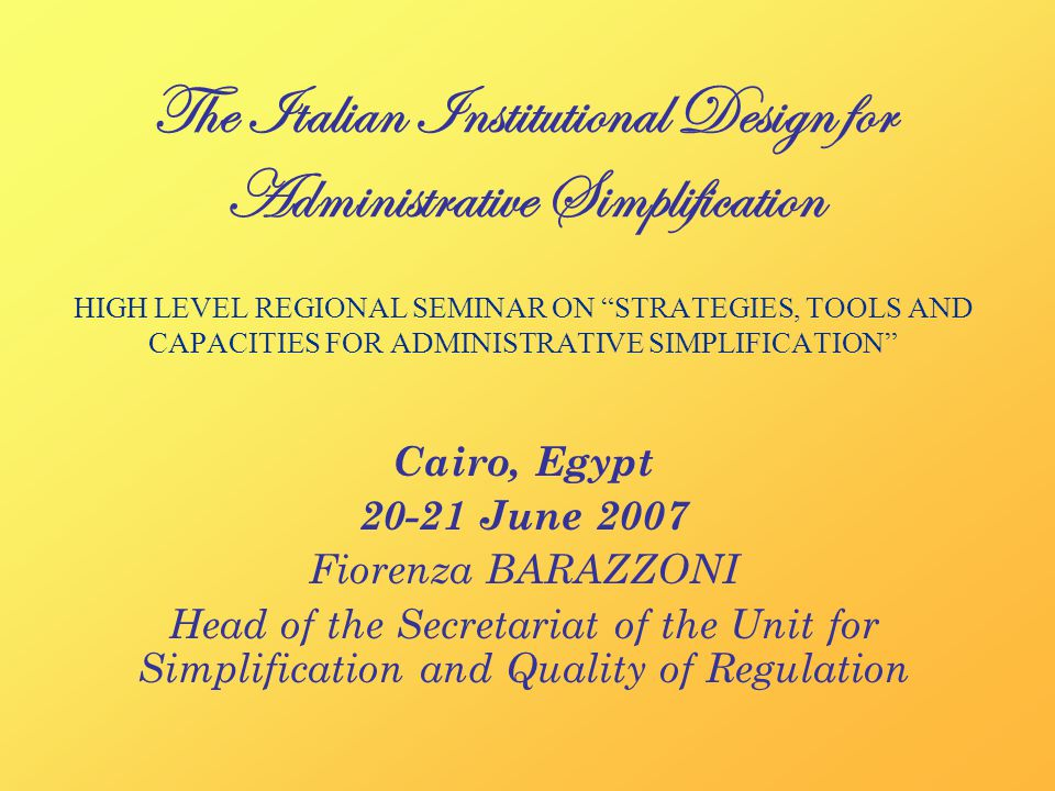 The Italian Institutional Design for Administrative Simplification HIGH LEVEL REGIONAL SEMINAR ON STRATEGIES, TOOLS AND CAPACITIES FOR ADMINISTRATIVE SIMPLIFICATION Cairo, Egypt June 2007 Fiorenza BARAZZONI Head of the Secretariat of the Unit for Simplification and Quality of Regulation
