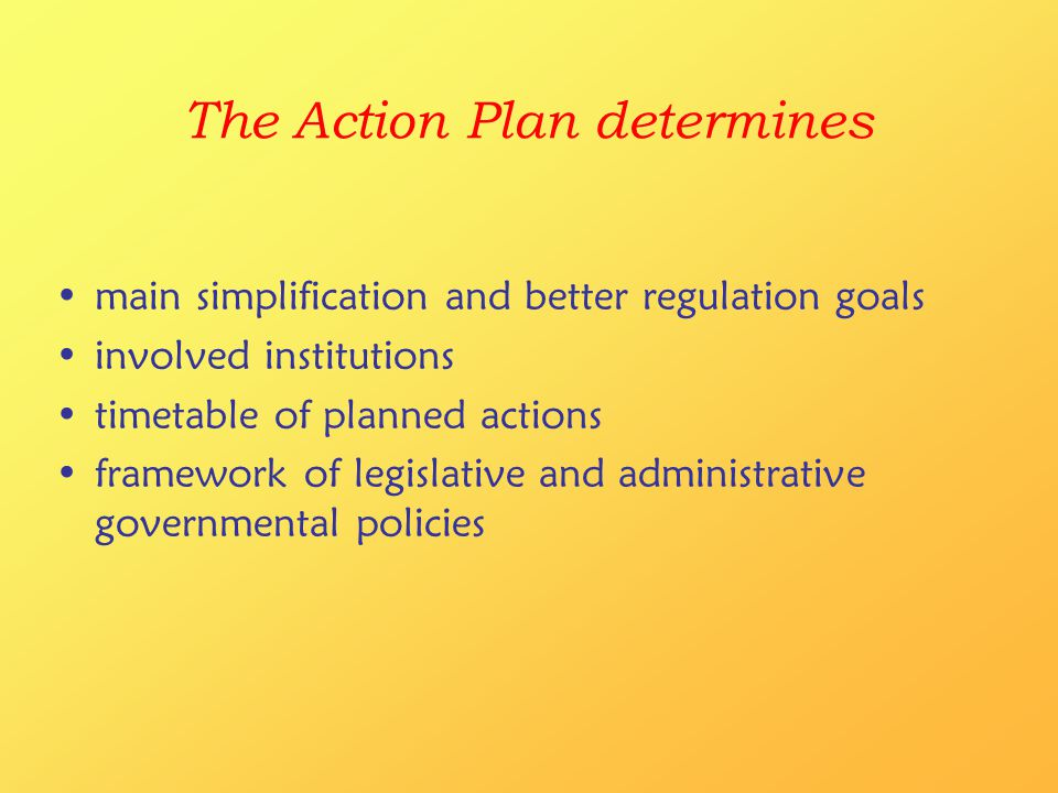 The Action Plan determines main simplification and better regulation goals involved institutions timetable of planned actions framework of legislative and administrative governmental policies