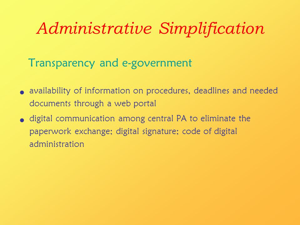 Administrative Simplification Transparency and e-government availability of information on procedures, deadlines and needed documents through a web portal digital communication among central PA to eliminate the paperwork exchange; digital signature; code of digital administration