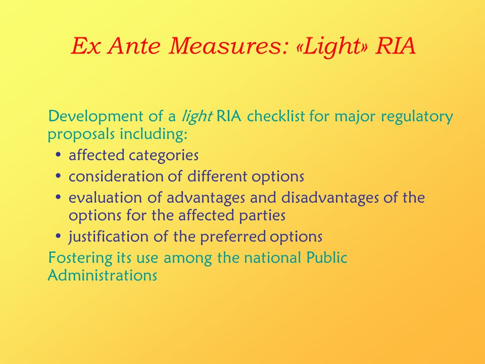 Ex Ante Measures: «Light» RIA Development of a light RIA checklist for major regulatory proposals including: affected categories consideration of different options evaluation of advantages and disadvantages of the options for the affected parties justification of the preferred options Fostering its use among the national Public Administrations