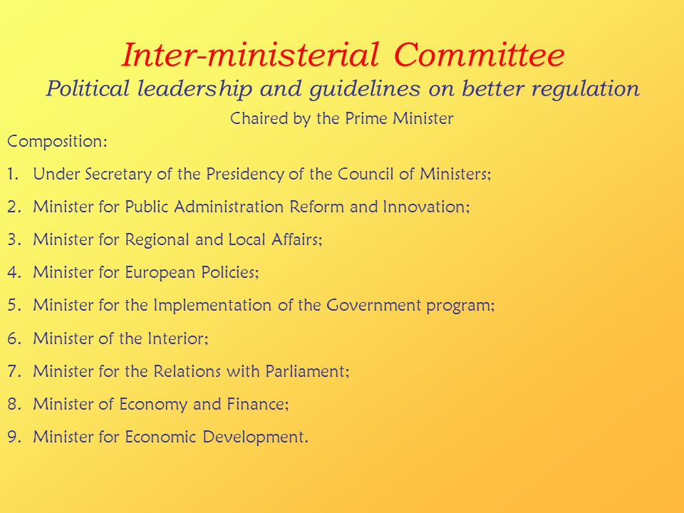 Inter-ministerial Committee Political leadership and guidelines on better regulation Chaired by the Prime Minister Composition: 1.Under Secretary of the Presidency of the Council of Ministers; 2.Minister for Public Administration Reform and Innovation; 3.Minister for Regional and Local Affairs; 4.Minister for European Policies; 5.Minister for the Implementation of the Government program; 6.Minister of the Interior; 7.Minister for the Relations with Parliament; 8.Minister of Economy and Finance; 9.Minister for Economic Development.
