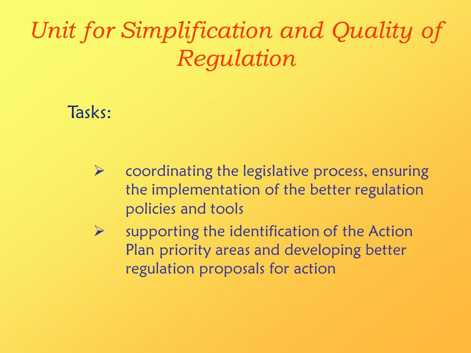 Unit for Simplification and Quality of Regulation  coordinating the legislative process, ensuring the implementation of the better regulation policies and tools  supporting the identification of the Action Plan priority areas and developing better regulation proposals for action Tasks: