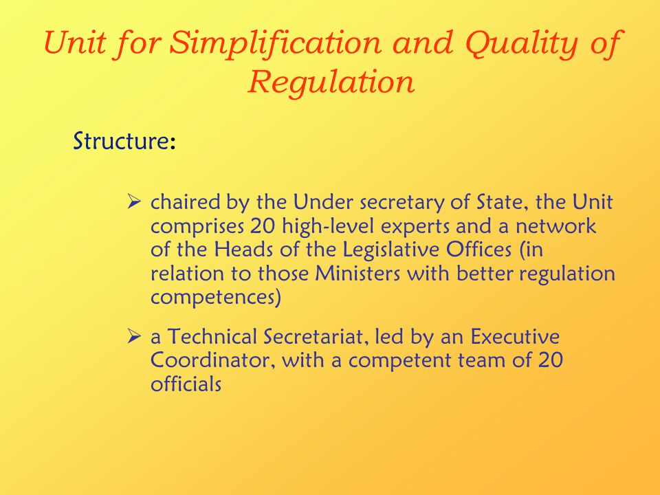 Unit for Simplification and Quality of Regulation  chaired by the Under secretary of State, the Unit comprises 20 high-level experts and a network of the Heads of the Legislative Offices (in relation to those Ministers with better regulation competences)  a Technical Secretariat, led by an Executive Coordinator, with a competent team of 20 officials Structure: