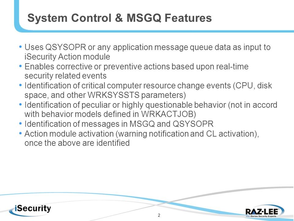 2 System Control & MSGQ Features Uses QSYSOPR or any application message queue data as input to iSecurity Action module Enables corrective or preventive actions based upon real-time security related events Identification of critical computer resource change events (CPU, disk space, and other WRKSYSSTS parameters) Identification of peculiar or highly questionable behavior (not in accord with behavior models defined in WRKACTJOB) Identification of messages in MSGQ and QSYSOPR Action module activation (warning notification and CL activation), once the above are identified
