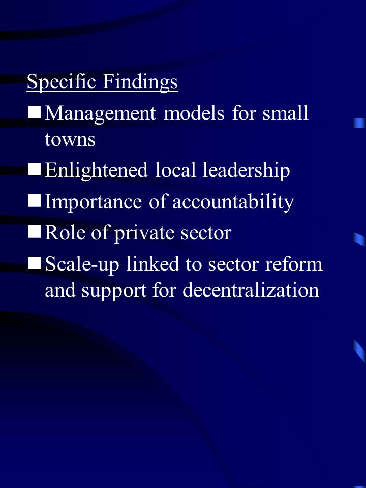 Specific Findings Management models for small towns Enlightened local leadership Importance of accountability Role of private sector Scale-up linked to sector reform and support for decentralization