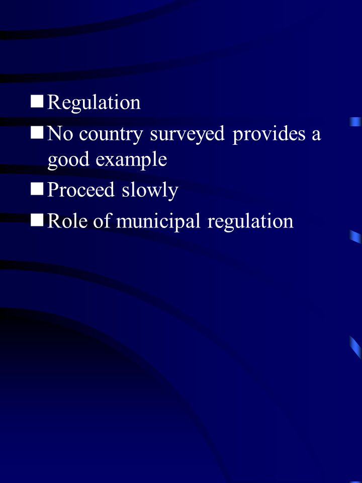 Regulation No country surveyed provides a good example Proceed slowly Role of municipal regulation