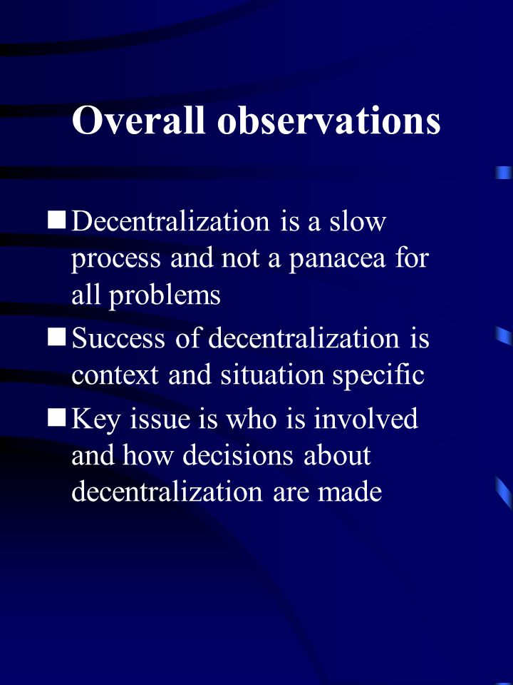 Overall observations Decentralization is a slow process and not a panacea for all problems Success of decentralization is context and situation specific Key issue is who is involved and how decisions about decentralization are made