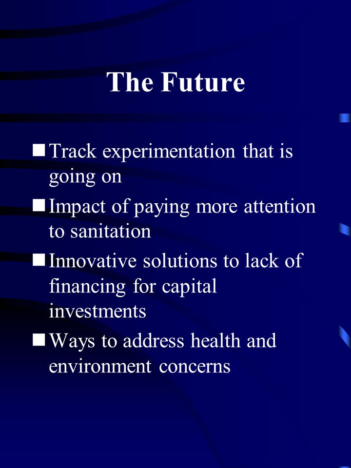 The Future Track experimentation that is going on Impact of paying more attention to sanitation Innovative solutions to lack of financing for capital investments Ways to address health and environment concerns