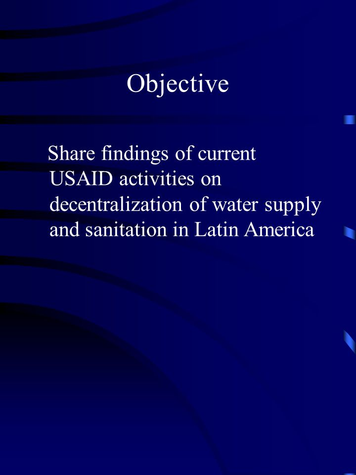 Objective Share findings of current USAID activities on decentralization of water supply and sanitation in Latin America