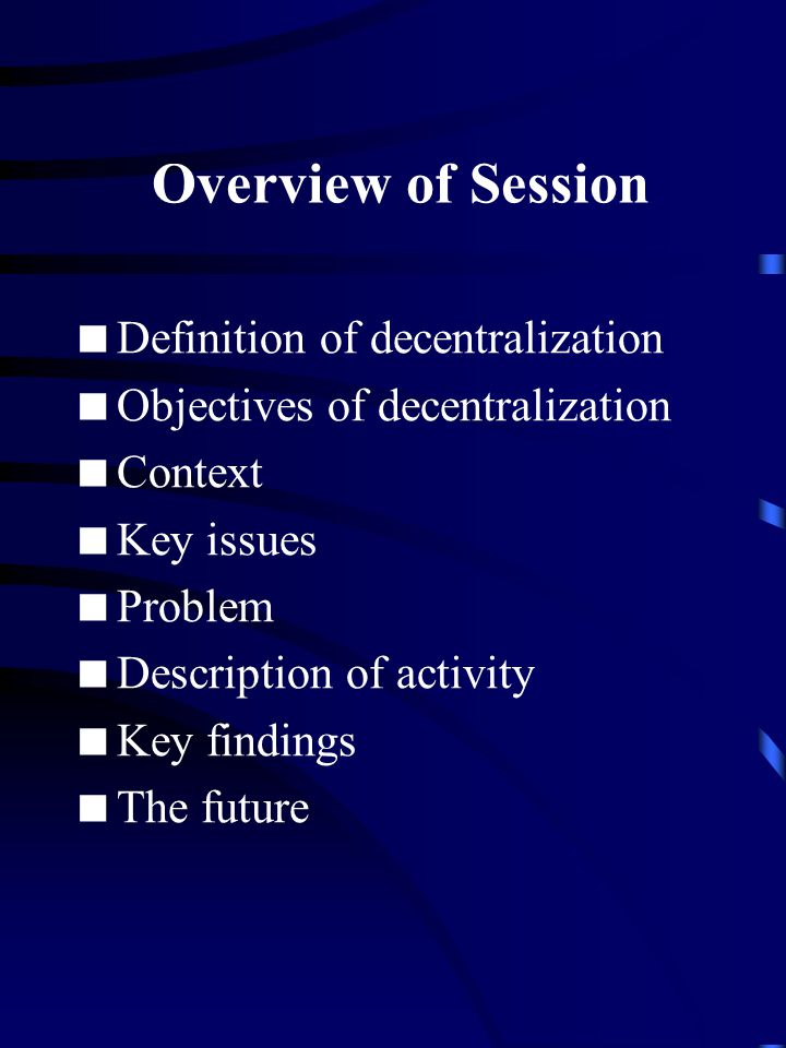 Overview of Session  Definition of decentralization  Objectives of decentralization  Context  Key issues  Problem  Description of activity  Key findings  The future
