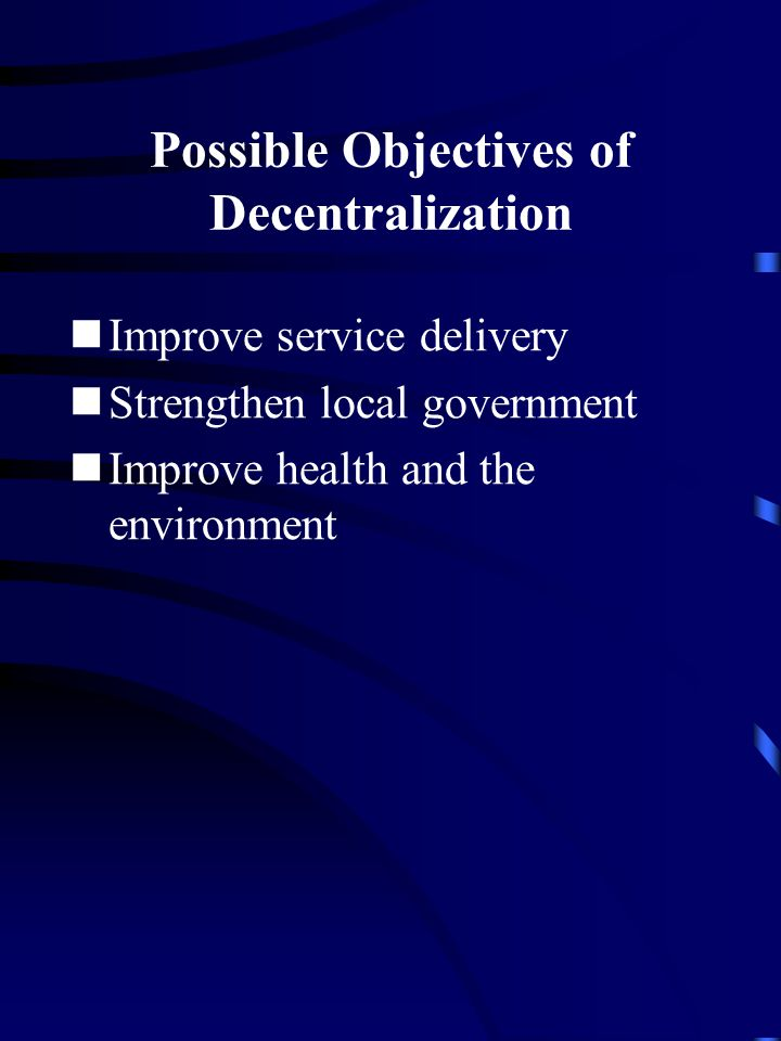 Possible Objectives of Decentralization Improve service delivery Strengthen local government Improve health and the environment