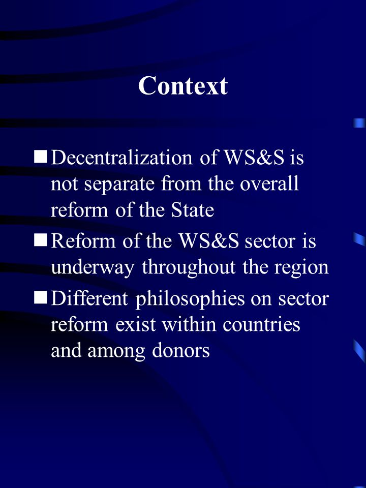 Context Decentralization of WS&S is not separate from the overall reform of the State Reform of the WS&S sector is underway throughout the region Different philosophies on sector reform exist within countries and among donors